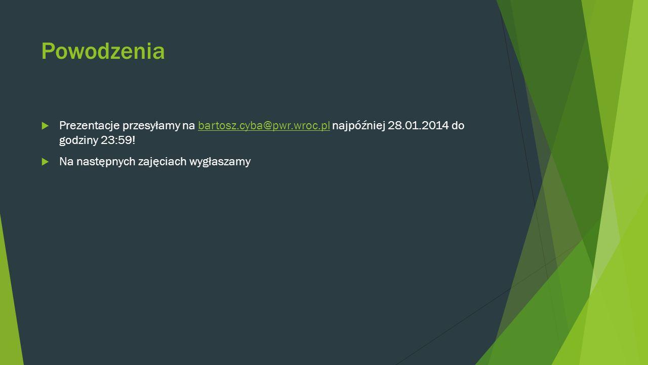 Powodzenia Prezentacje przesyłamy na bartosz.cyba@pwr.wroc.pl najpóźniej 28.01.2014 do godziny 23:59!