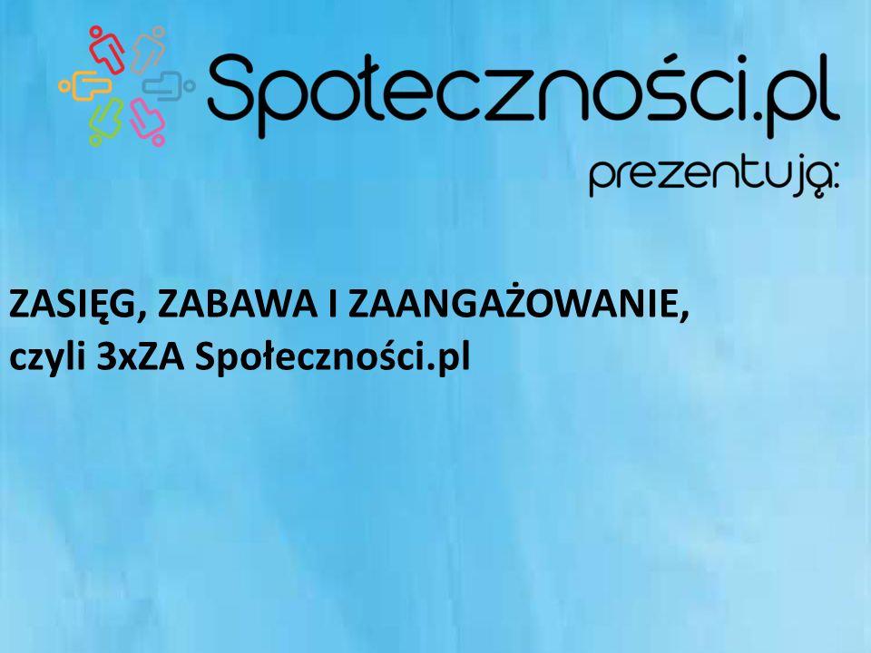 ZASIĘG, ZABAWA I ZAANGAŻOWANIE, czyli 3xZA Społeczności.pl