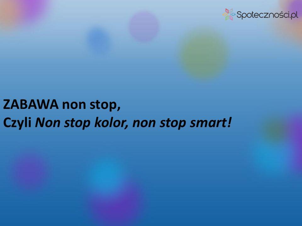 ZABAWA non stop, Czyli Non stop kolor, non stop smart!