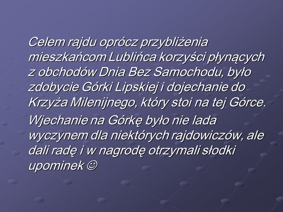 Celem rajdu oprócz przybliżenia mieszkańcom Lublińca korzyści płynących z obchodów Dnia Bez Samochodu, było zdobycie Górki Lipskiej i dojechanie do Krzyża Milenijnego, który stoi na tej Górce.