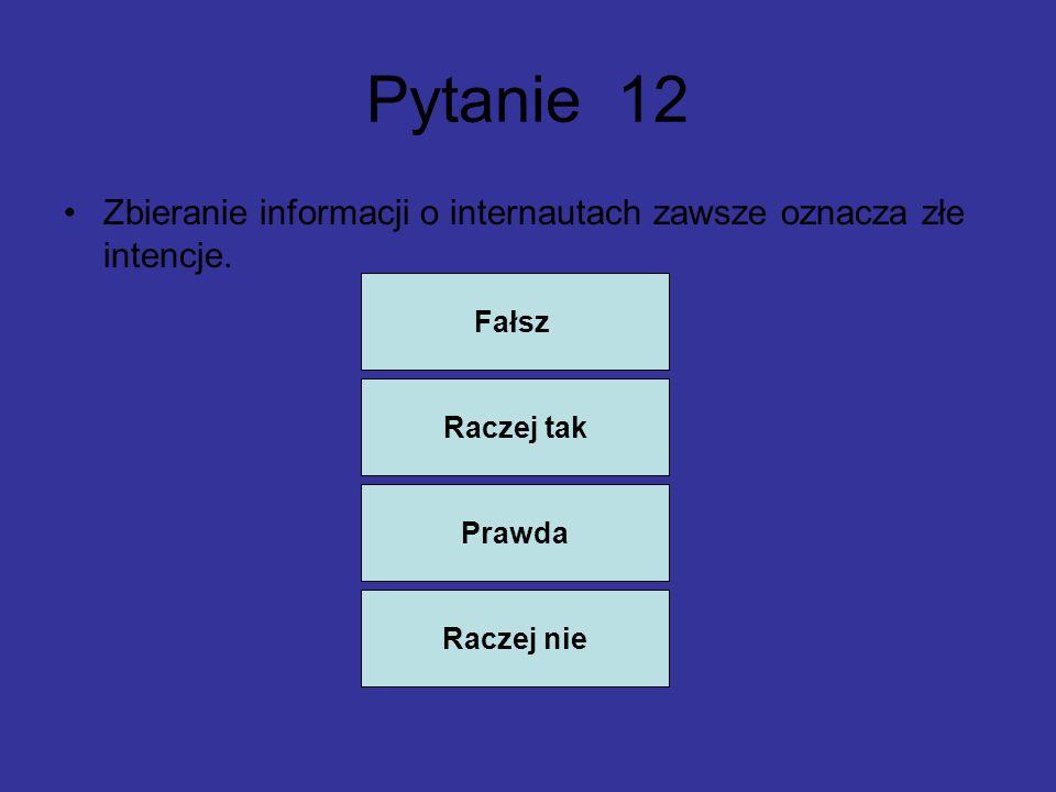 Pytanie 12 Zbieranie informacji o internautach zawsze oznacza złe intencje. Fałsz. Raczej tak. Prawda.