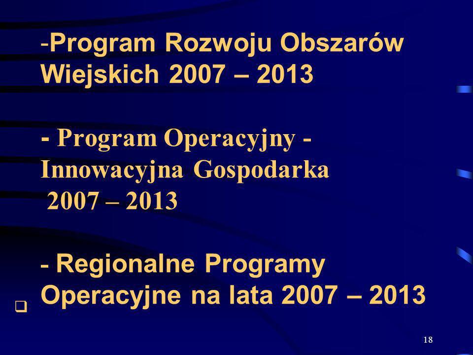 Program Rozwoju Obszarów Wiejskich 2007 – 2013 - Program Operacyjny - Innowacyjna Gospodarka 2007 – 2013 - Regionalne Programy Operacyjne na lata 2007 – 2013