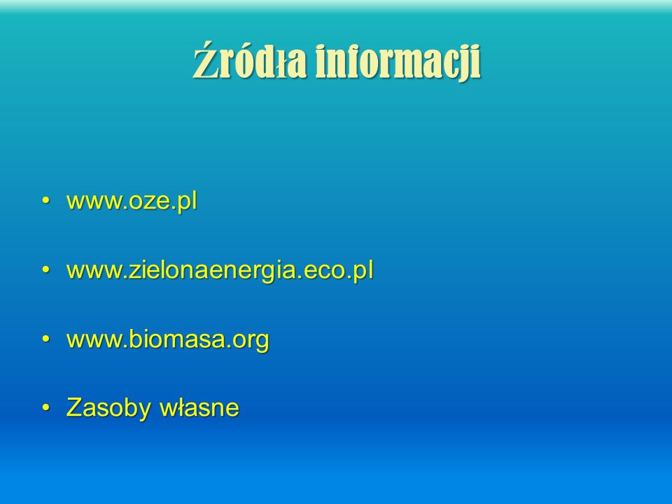Źródła informacji www.oze.pl www.zielonaenergia.eco.pl www.biomasa.org