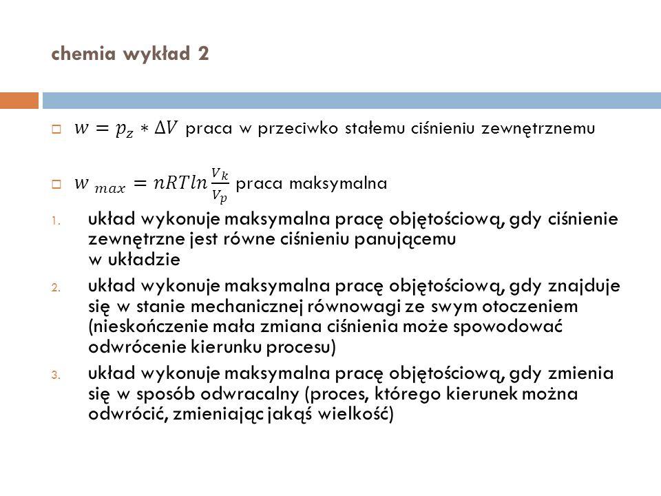 chemia wykład 2 𝑤= 𝑝 𝑧 ∗∆𝑉 praca w przeciwko stałemu ciśnieniu zewnętrznemu. 𝑤 𝑚𝑎𝑥 =𝑛𝑅𝑇𝑙𝑛 𝑉 𝑘 𝑉 𝑝 praca maksymalna.
