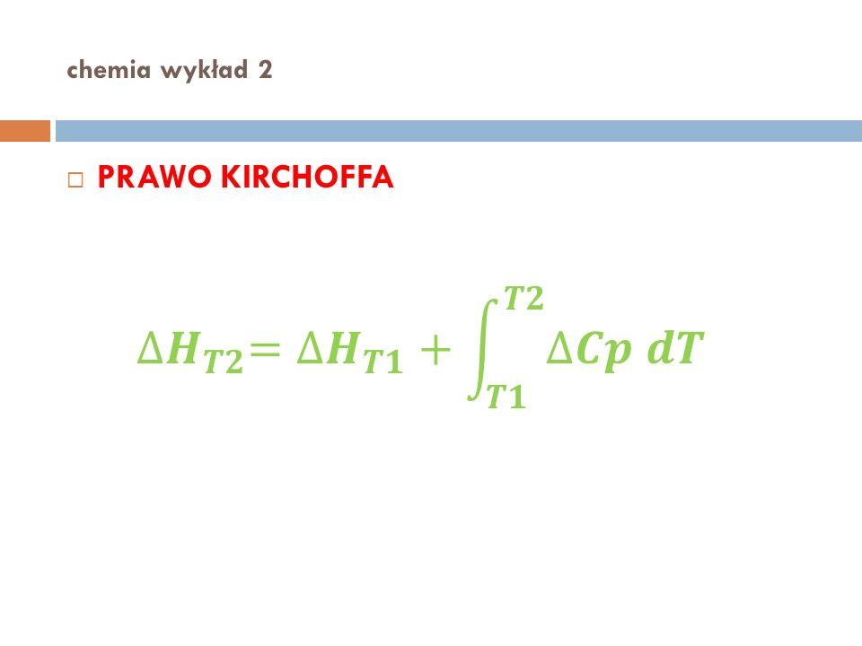 chemia wykład 2 PRAWO KIRCHOFFA ∆𝑯 𝑻𝟐 = ∆𝑯 𝑻𝟏 + 𝑻𝟏 𝑻𝟐 ∆𝑪𝒑 𝒅𝑻