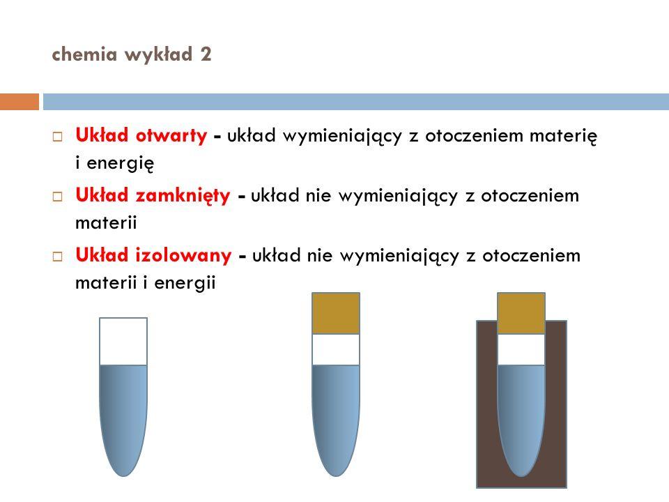 chemia wykład 2 Układ otwarty - układ wymieniający z otoczeniem materię i energię. Układ zamknięty - układ nie wymieniający z otoczeniem materii.