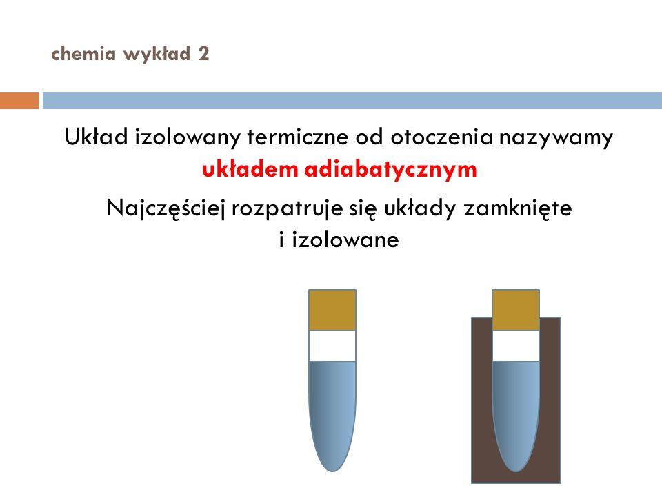 chemia wykład 2 Układ izolowany termiczne od otoczenia nazywamy układem adiabatycznym Najczęściej rozpatruje się układy zamknięte i izolowane