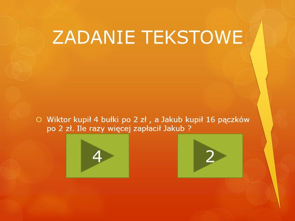 ZADANIE TEKSTOWE Wiktor kupił 4 bułki po 2 zł , a Jakub kupił 16 pączków po 2 zł. Ile razy więcej zapłacił Jakub