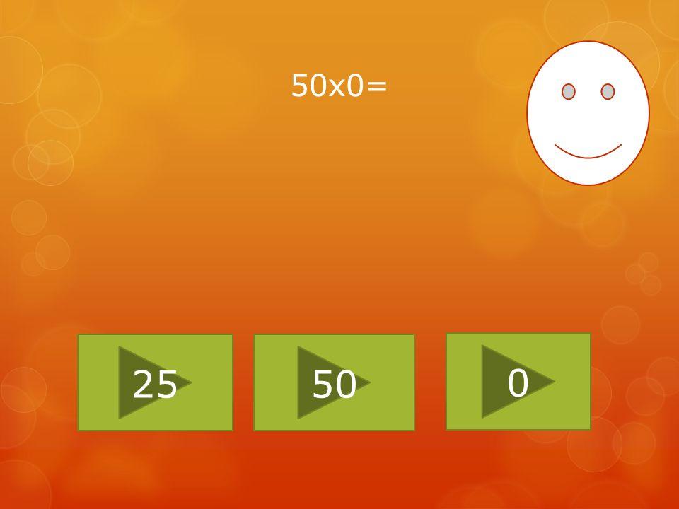 50x0= 25 50