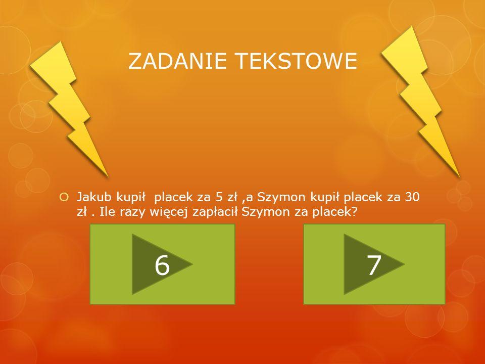 ZADANIE TEKSTOWE Jakub kupił placek za 5 zł ,a Szymon kupił placek za 30 zł . Ile razy więcej zapłacił Szymon za placek