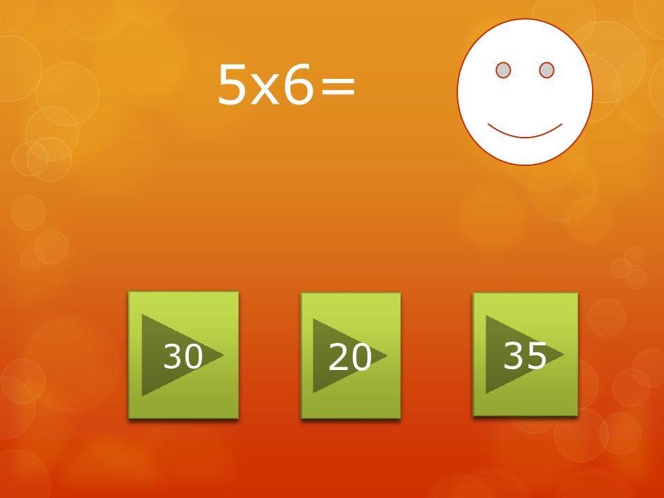 5x6= 30 20 35