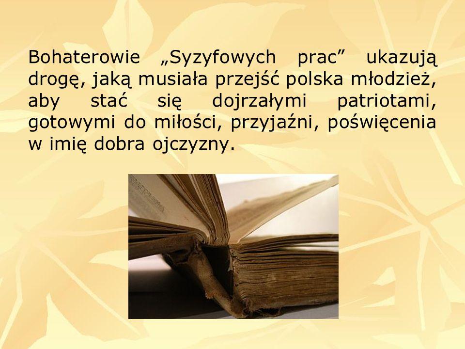 """Bohaterowie """"Syzyfowych prac ukazują drogę, jaką musiała przejść polska młodzież, aby stać się dojrzałymi patriotami, gotowymi do miłości, przyjaźni, poświęcenia w imię dobra ojczyzny."""