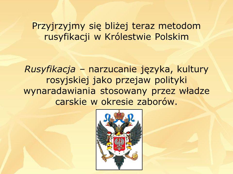 Przyjrzyjmy się bliżej teraz metodom rusyfikacji w Królestwie Polskim Rusyfikacja – narzucanie języka, kultury rosyjskiej jako przejaw polityki wynaradawiania stosowany przez władze carskie w okresie zaborów.