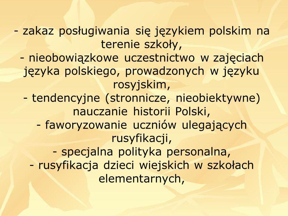- zakaz posługiwania się językiem polskim na terenie szkoły, - nieobowiązkowe uczestnictwo w zajęciach języka polskiego, prowadzonych w języku rosyjskim, - tendencyjne (stronnicze, nieobiektywne) nauczanie historii Polski, - faworyzowanie uczniów ulegających rusyfikacji, - specjalna polityka personalna, - rusyfikacja dzieci wiejskich w szkołach elementarnych,