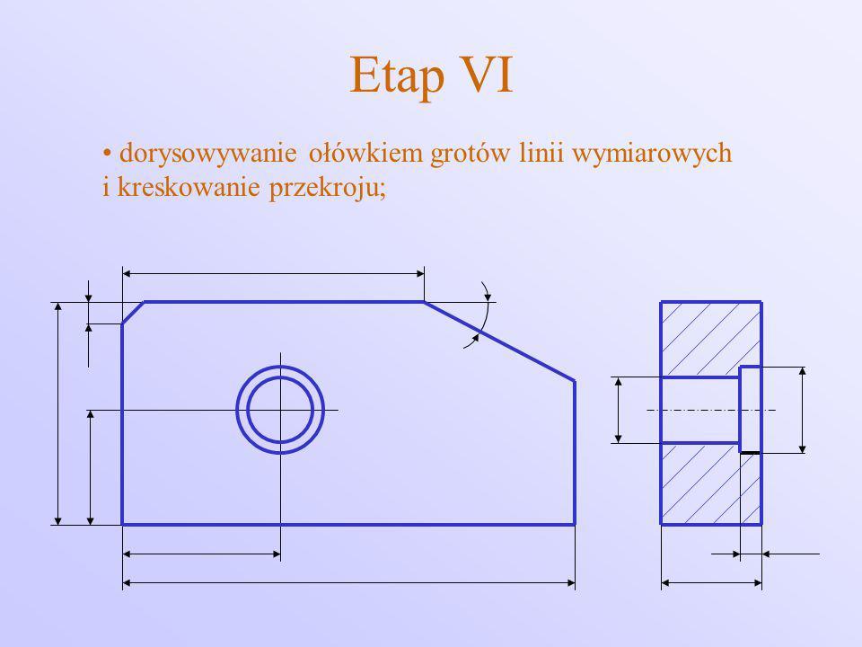 Etap VI dorysowywanie ołówkiem grotów linii wymiarowych i kreskowanie przekroju;