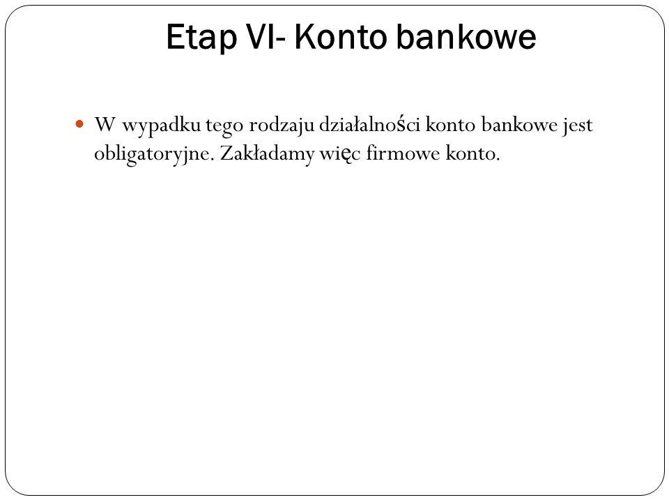 Etap VI- Konto bankowe W wypadku tego rodzaju działalności konto bankowe jest obligatoryjne.