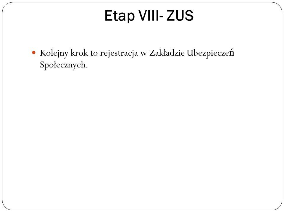 Etap VIII- ZUS Kolejny krok to rejestracja w Zakładzie Ubezpieczeń Społecznych.