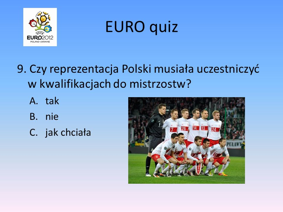 EURO quiz 9. Czy reprezentacja Polski musiała uczestniczyć w kwalifikacjach do mistrzostw tak. nie.