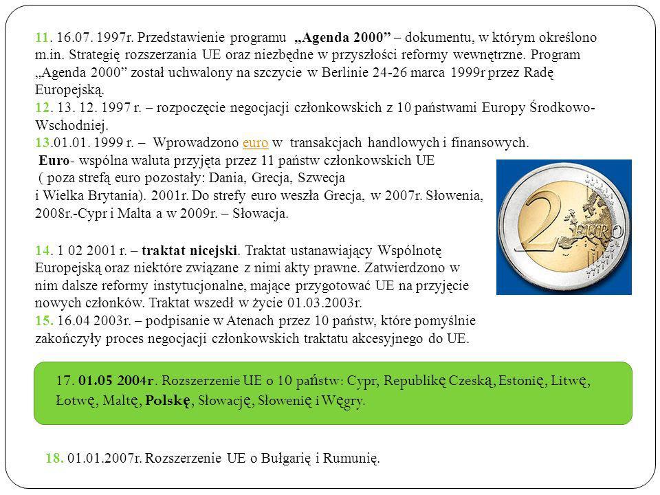 """11. 16.07. 1997r. Przedstawienie programu """"Agenda 2000 – dokumentu, w którym określono m.in. Strategię rozszerzania UE oraz niezbędne w przyszłości reformy wewnętrzne. Program """"Agenda 2000 został uchwalony na szczycie w Berlinie 24-26 marca 1999r przez Radę Europejską."""
