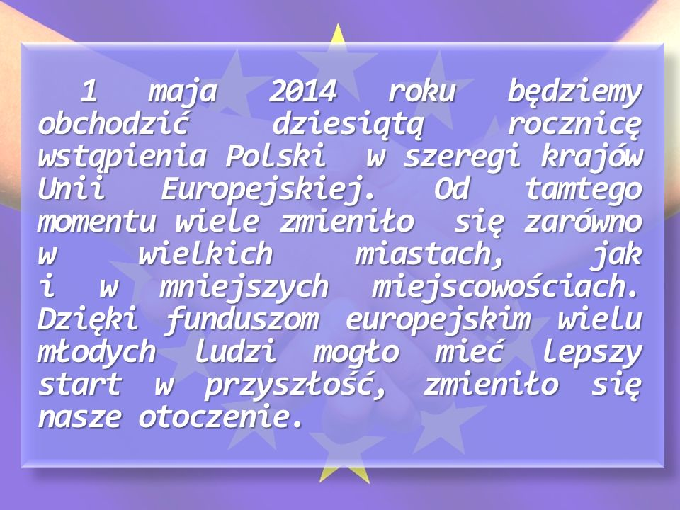 1 maja 2014 roku będziemy obchodzić dziesiątą rocznicę wstąpienia Polski w szeregi krajów Unii Europejskiej.