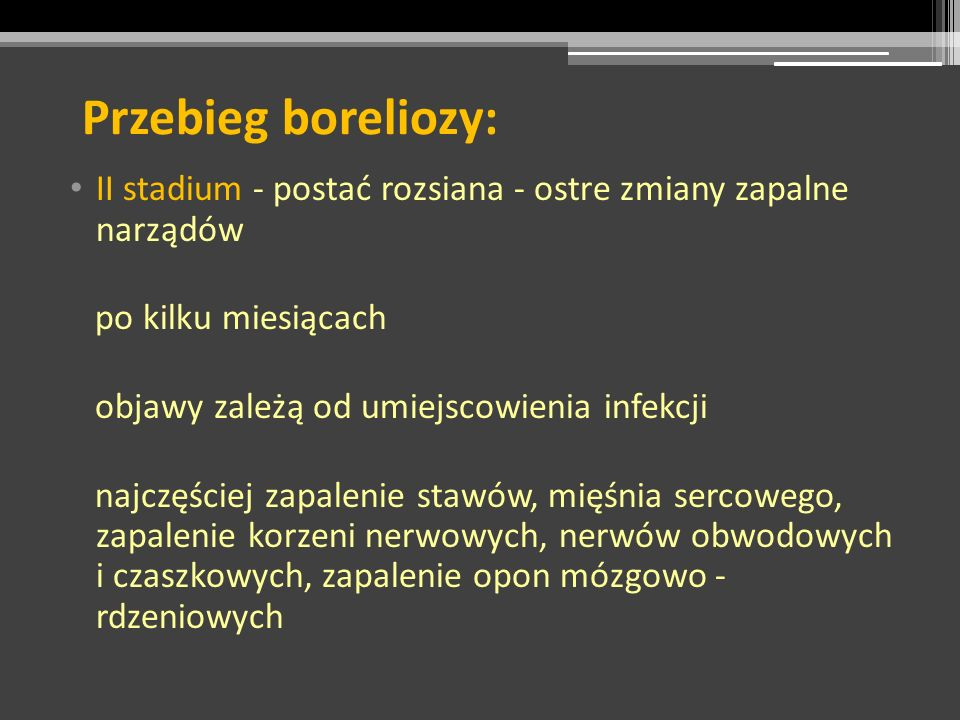 Przebieg boreliozy: II stadium - postać rozsiana - ostre zmiany zapalne narządów. po kilku miesiącach.