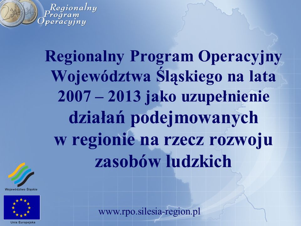 Regionalny Program Operacyjny Województwa Śląskiego na lata 2007 – 2013 jako uzupełnienie działań podejmowanych w regionie na rzecz rozwoju zasobów ludzkich