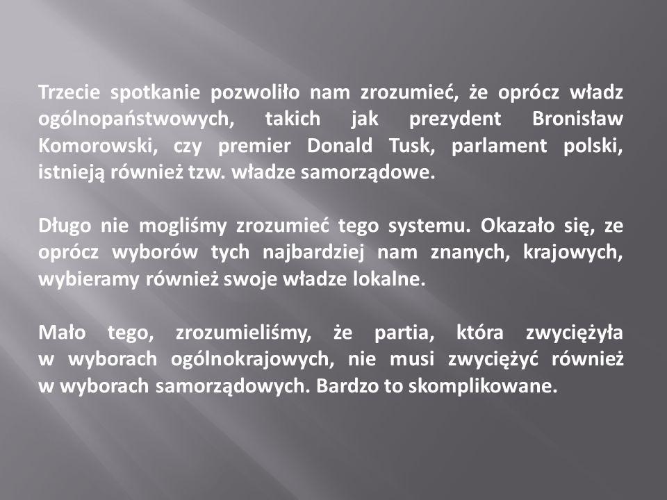 Trzecie spotkanie pozwoliło nam zrozumieć, że oprócz władz ogólnopaństwowych, takich jak prezydent Bronisław Komorowski, czy premier Donald Tusk, parlament polski, istnieją również tzw. władze samorządowe.