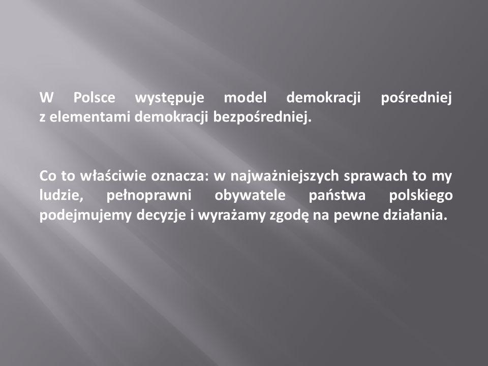 W Polsce występuje model demokracji pośredniej z elementami demokracji bezpośredniej.