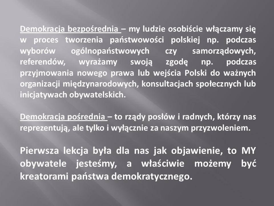 Demokracja bezpośrednia – my ludzie osobiście włączamy się w proces tworzenia państwowości polskiej np. podczas wyborów ogólnopaństwowych czy samorządowych, referendów, wyrażamy swoją zgodę np. podczas przyjmowania nowego prawa lub wejścia Polski do ważnych organizacji międzynarodowych, konsultacjach społecznych lub inicjatywach obywatelskich.