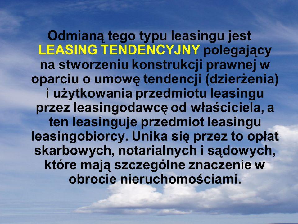 Odmianą tego typu leasingu jest LEASING TENDENCYJNY polegający na stworzeniu konstrukcji prawnej w oparciu o umowę tendencji (dzierżenia) i użytkowania przedmiotu leasingu przez leasingodawcę od właściciela, a ten leasinguje przedmiot leasingu leasingobiorcy.