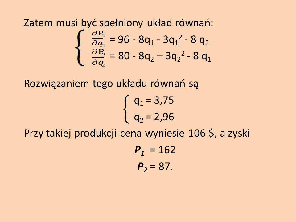 Zatem musi być spełniony układ równań: = 96 - 8q1 - 3q12 - 8 q2 = 80 - 8q2 – 3q22 - 8 q1 Rozwiązaniem tego układu równań są q1 = 3,75 q2 = 2,96 Przy takiej produkcji cena wyniesie 106 $, a zyski P1 = 162 P2 = 87.