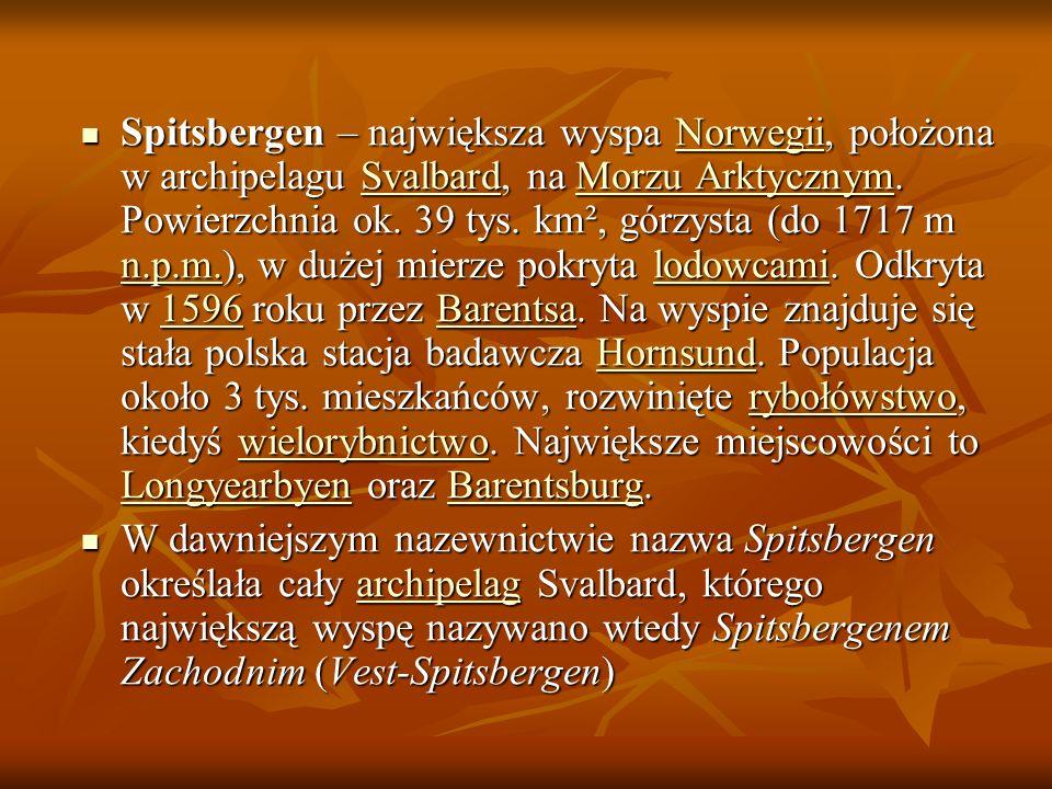 Spitsbergen – największa wyspa Norwegii, położona w archipelagu Svalbard, na Morzu Arktycznym. Powierzchnia ok. 39 tys. km², górzysta (do 1717 m n.p.m.), w dużej mierze pokryta lodowcami. Odkryta w 1596 roku przez Barentsa. Na wyspie znajduje się stała polska stacja badawcza Hornsund. Populacja około 3 tys. mieszkańców, rozwinięte rybołówstwo, kiedyś wielorybnictwo. Największe miejscowości to Longyearbyen oraz Barentsburg.
