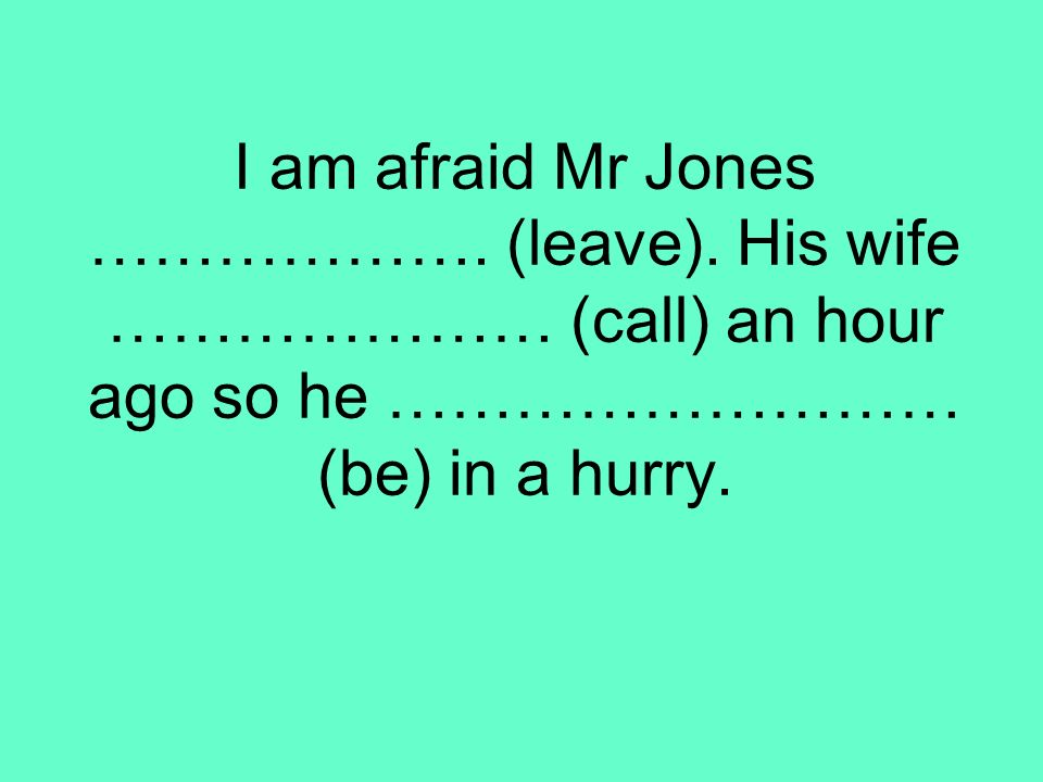 I am afraid Mr Jones ………………. (leave)