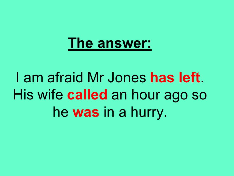 The answer: I am afraid Mr Jones has left