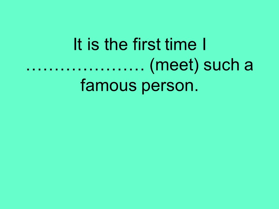 It is the first time I ………………… (meet) such a famous person.