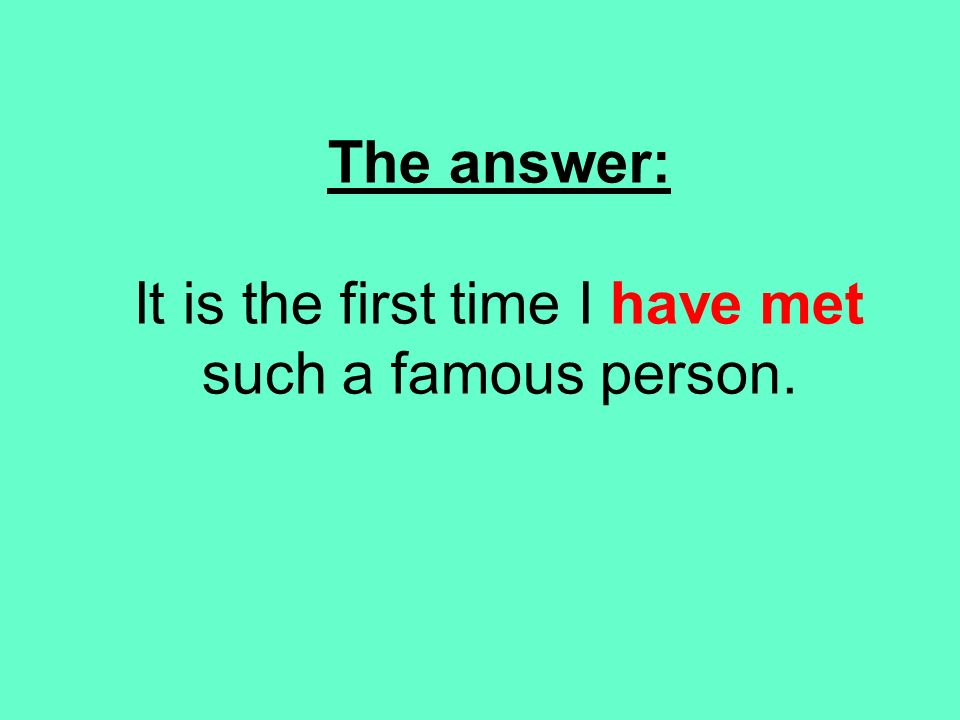 The answer: It is the first time I have met such a famous person.