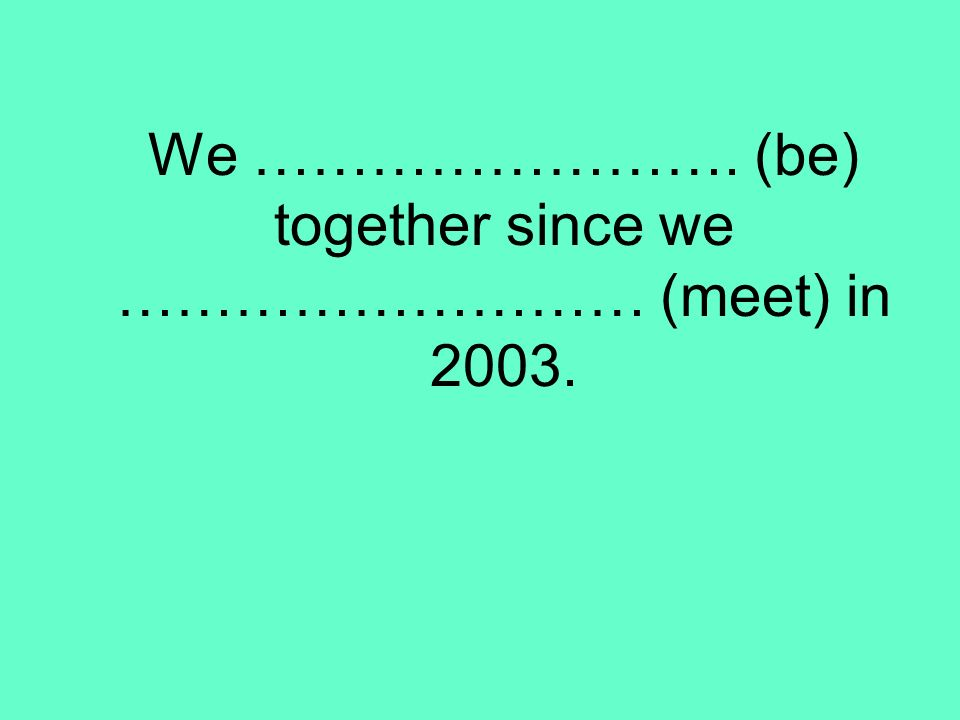 We ……………………. (be) together since we ……………………… (meet) in 2003.