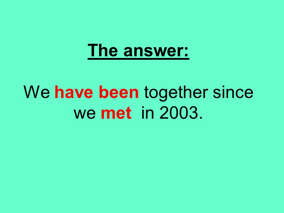 The answer: We have been together since we met in 2003.