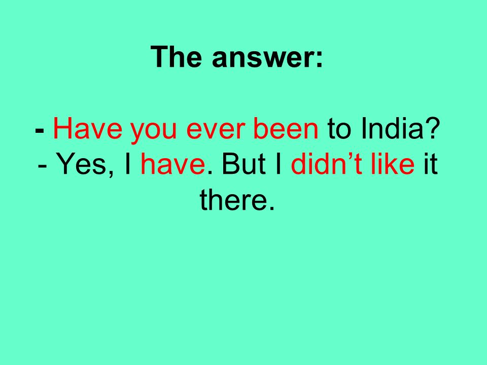 The answer: - Have you ever been to India. - Yes, I have