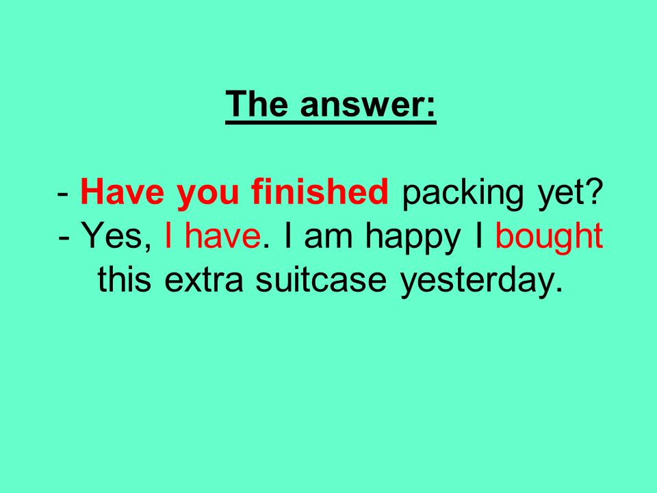 The answer: - Have you finished packing yet. - Yes, I have