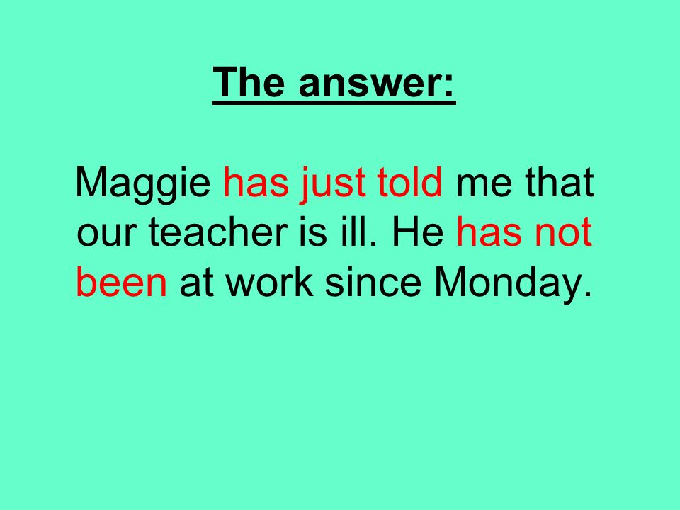 The answer: Maggie has just told me that our teacher is ill