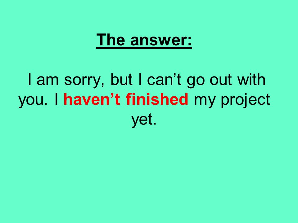The answer: I am sorry, but I can't go out with you