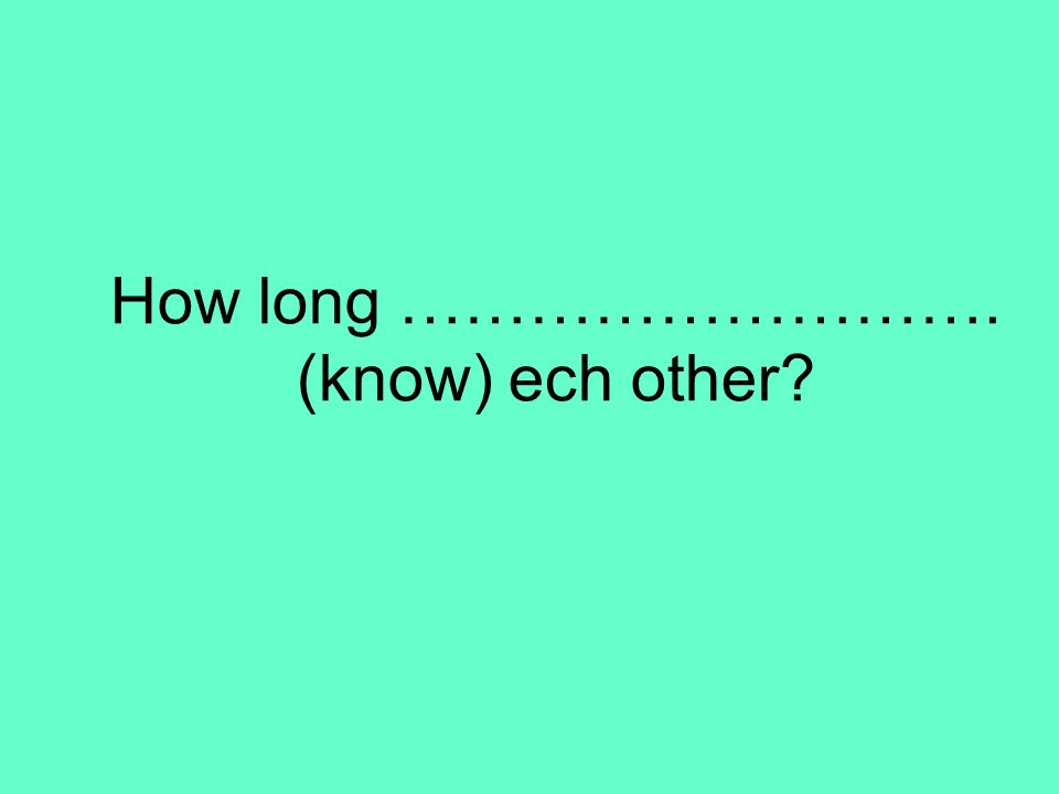 How long ………………………. (know) ech other