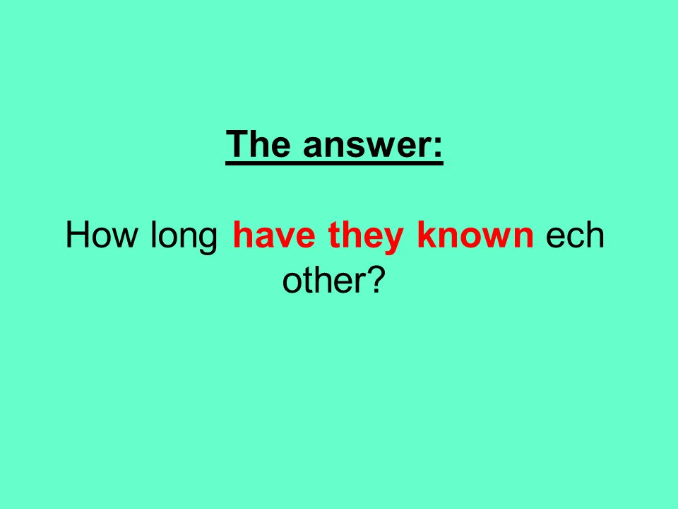 The answer: How long have they known ech other