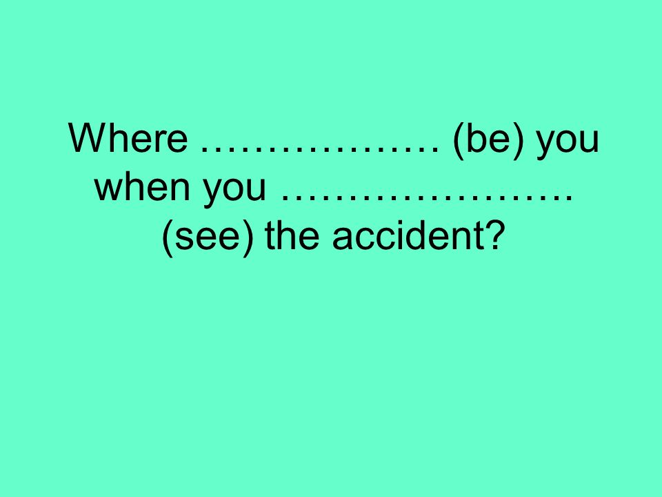 Where ……………… (be) you when you …………………. (see) the accident