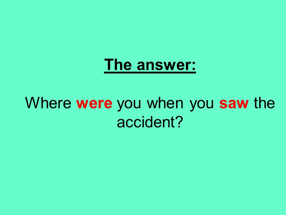 The answer: Where were you when you saw the accident