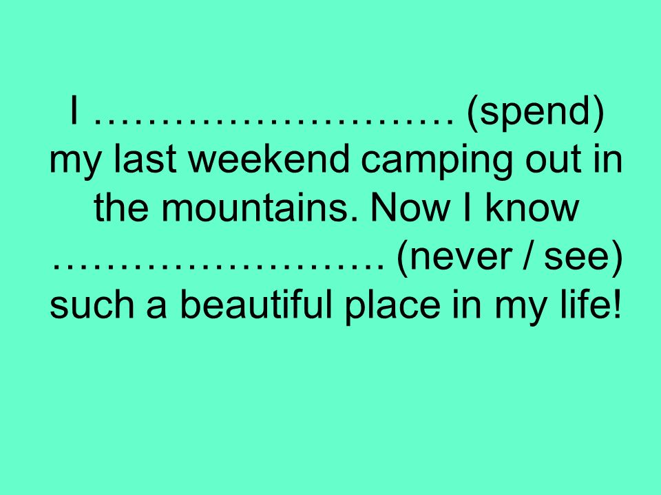 I ……………………… (spend) my last weekend camping out in the mountains
