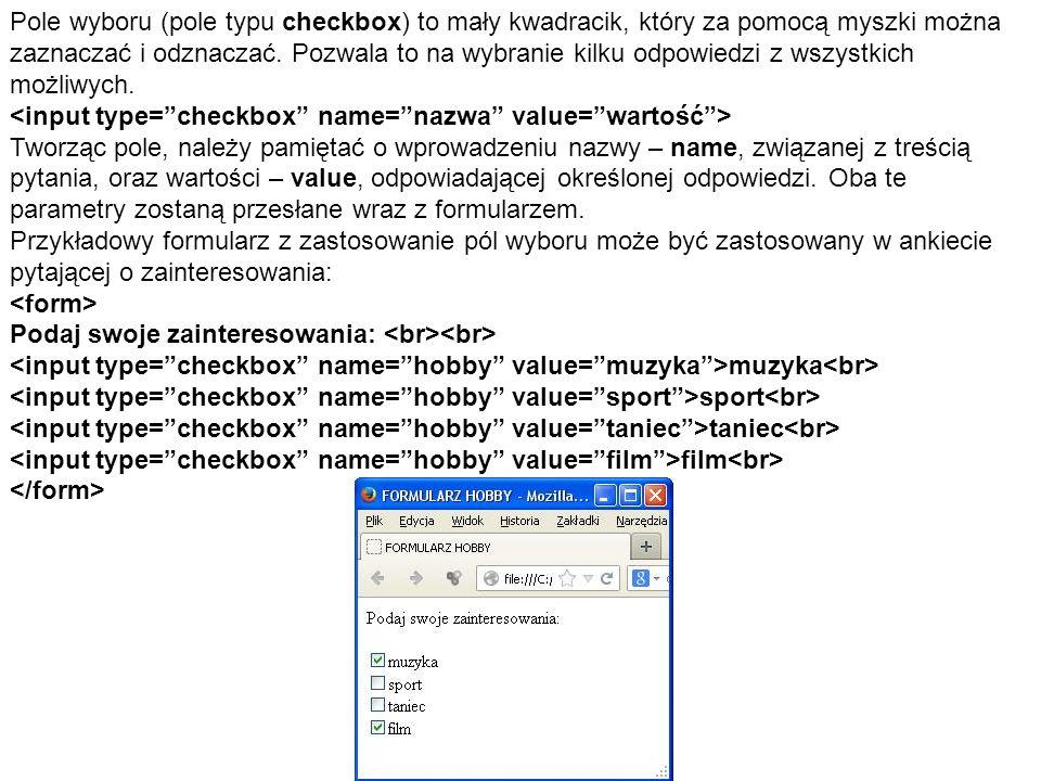 Pole wyboru (pole typu checkbox) to mały kwadracik, który za pomocą myszki można zaznaczać i odznaczać. Pozwala to na wybranie kilku odpowiedzi z wszystkich możliwych.