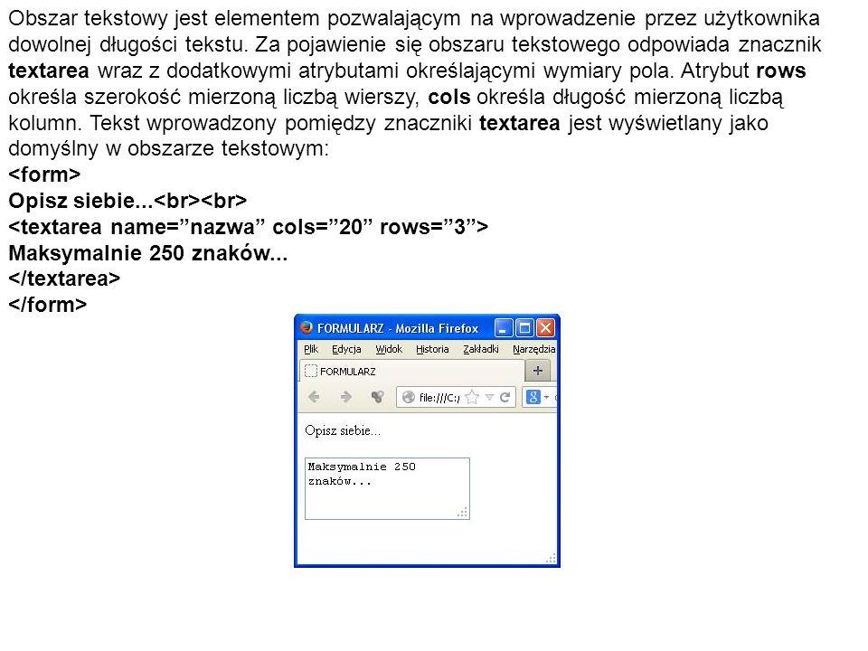 Obszar tekstowy jest elementem pozwalającym na wprowadzenie przez użytkownika dowolnej długości tekstu. Za pojawienie się obszaru tekstowego odpowiada znacznik textarea wraz z dodatkowymi atrybutami określającymi wymiary pola. Atrybut rows określa szerokość mierzoną liczbą wierszy, cols określa długość mierzoną liczbą kolumn. Tekst wprowadzony pomiędzy znaczniki textarea jest wyświetlany jako domyślny w obszarze tekstowym: