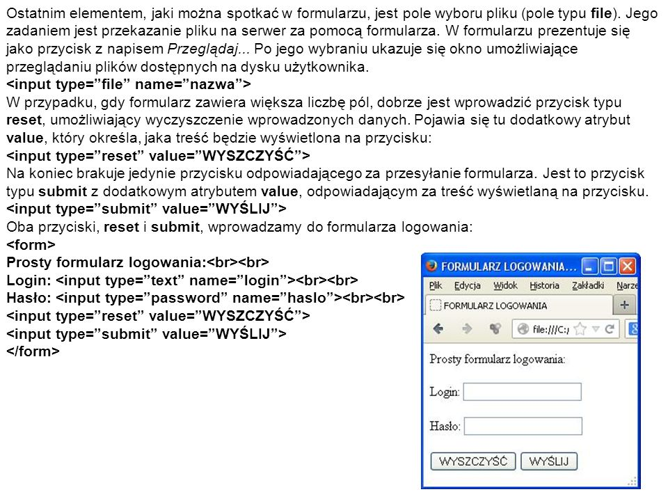 Ostatnim elementem, jaki można spotkać w formularzu, jest pole wyboru pliku (pole typu file). Jego zadaniem jest przekazanie pliku na serwer za pomocą formularza. W formularzu prezentuje się jako przycisk z napisem Przeglądaj... Po jego wybraniu ukazuje się okno umożliwiające przeglądaniu plików dostępnych na dysku użytkownika.